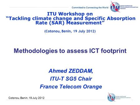 Committed to Connecting the World Cotonou, Benin, 19 July 2012 Methodologies to assess ICT footprint Ahmed ZEDDAM Ahmed ZEDDAM, ITU-T SG5 Chair France.