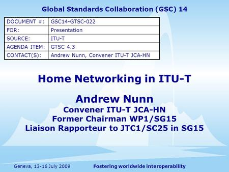 Fostering worldwide interoperabilityGeneva, 13-16 July 2009 Home Networking in ITU-T Global Standards Collaboration (GSC) 14 DOCUMENT #:GSC14-GTSC-022.