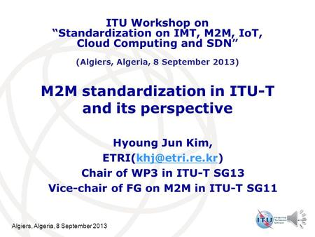 Algiers, Algeria, 8 September 2013 M2M standardization in ITU-T and its perspective Hyoung Jun Kim, Chair of WP3 in.
