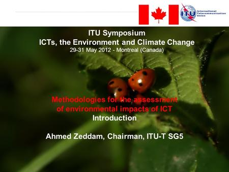 Methodologies for the assessment of environmental impacts of ICT Introduction Ahmed Zeddam, Chairman, ITU-T SG5 ITU Symposium ICTs, the Environment and.