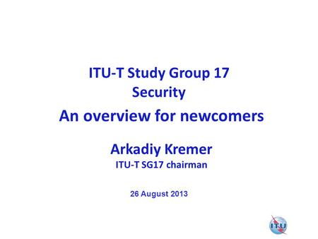 ITU-T Study Group 17 Security An overview for newcomers Arkadiy Kremer ITU-T SG17 chairman 26 August 2013.