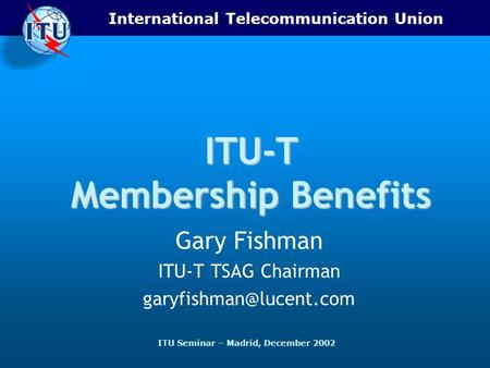 International Telecommunication Union ITU Seminar – Madrid, December 2002 ITU-T Membership Benefits Gary Fishman ITU-T TSAG Chairman