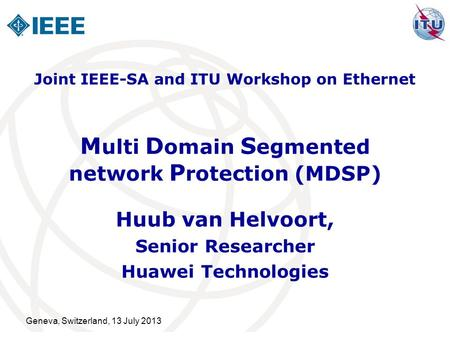 Geneva, Switzerland, 13 July 2013 M ulti D omain S egmented network P rotection (MDSP) Huub van Helvoort, Senior Researcher Huawei Technologies Joint IEEE-SA.