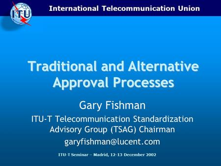 International Telecommunication Union ITU-T Seminar – Madrid, 12-13 December 2002 Traditional and Alternative Approval Processes Gary Fishman ITU-T Telecommunication.