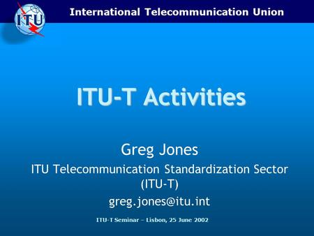 International Telecommunication Union ITU-T Seminar – Lisbon, 25 June 2002 ITU-T Activities Greg Jones ITU Telecommunication Standardization Sector (ITU-T)