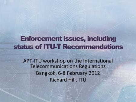 Enforcement issues, including status of ITU-T Recommendations APT-ITU workshop on the International Telecommunications Regulations Bangkok, 6-8 February.