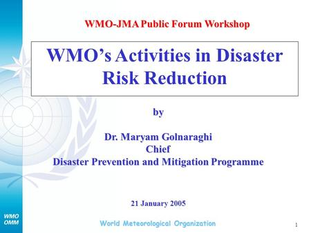 World Meteorological Organization 1 WMOs Activities in Disaster Risk Reduction by Dr. Maryam Golnaraghi Chief Disaster Prevention and Mitigation Programme.