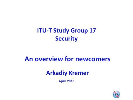 ITU-T Study Group 17 Security An overview for newcomers Arkadiy Kremer April 2013.
