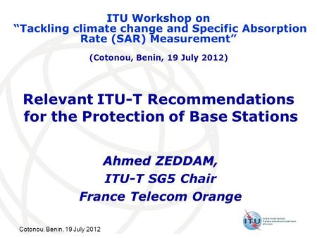 Cotonou, Benin, 19 July 2012 Relevant ITU-T Recommendations for the Protection of Base Stations Ahmed ZEDDAM Ahmed ZEDDAM, ITU-T SG5 Chair France Telecom.