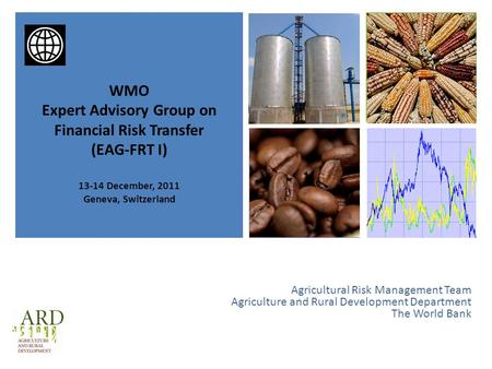 + Agricultural Risk Management Team Agriculture and Rural Development Department The World Bank WMO Expert Advisory Group on Financial Risk Transfer (EAG-FRT.