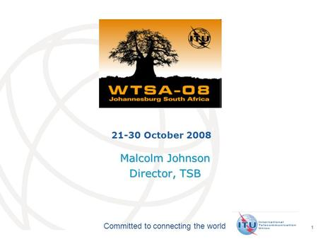 International Telecommunication Union Committed to connecting the world 1 21-30 October 2008 Malcolm Johnson Director, TSB.