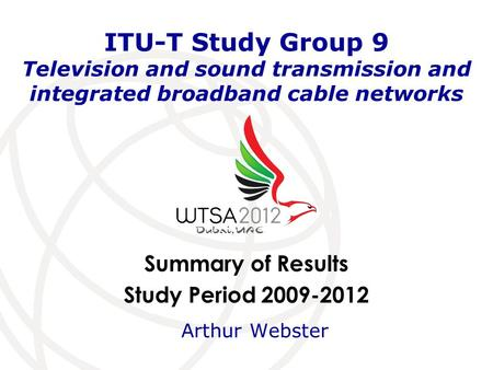 Summary of Results Study Period 2009-2012 ITU-T Study Group 9 Television and sound transmission and integrated broadband cable networks Arthur Webster.