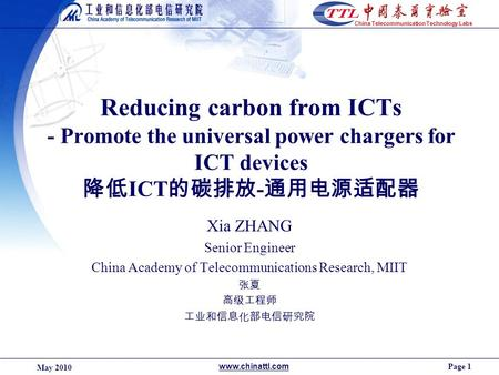 Page 1 May 2010 www.chinattl.com China Telecommunication Technology Labs Reducing carbon from ICTs - Promote the universal power chargers for ICT devices.
