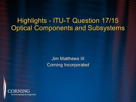 Highlights - ITU-T Question 17/15 Optical Components and Subsystems Jim Matthews III Corning Incorporated Jim Matthews III Corning Incorporated.