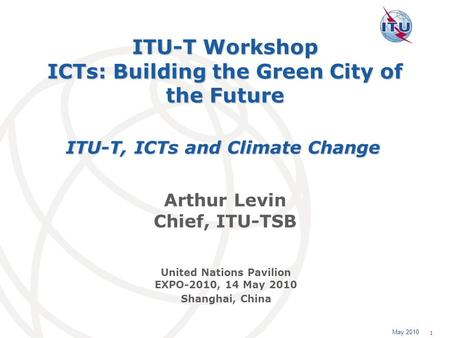 May 2010 1 ITU-T Workshop ICTs: Building the Green City of the Future Arthur Levin Chief, ITU-TSB ITU-T, ICTs and Climate Change United Nations Pavilion.