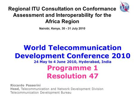 World Telecommunication Development Conference 2010 24 May to 4 June 2010, Hyderabad, India Programme 1 Resolution 47 Riccardo Passerini Telecommunication.