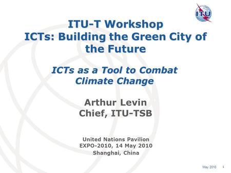 May 2010 1 ITU-T Workshop ICTs: Building the Green City of the Future Arthur Levin Chief, ITU-TSB ICTs as a Tool to Combat Climate Change United Nations.