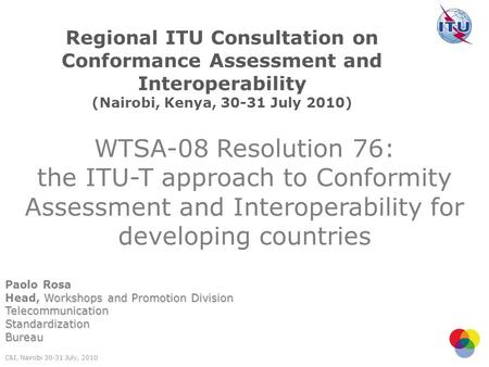 WTSA-08 Resolution 76: the ITU-T approach to Conformity Assessment and Interoperability for developing countries Paolo Rosa Workshops and Promotion Division.