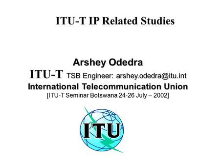 ITU-T IP Related Studies Arshey Odedra TSB Engineer: ITU-T TSB Engineer: International Telecommunication Union.