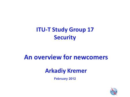 ITU-T Study Group 17 Security An overview for newcomers Arkadiy Kremer February 2012.