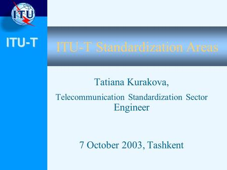 ITU-T ITU-T Standardization Areas Tatiana Kurakova, Telecommunication Standardization Sector Engineer 7 October 2003, Tashkent.
