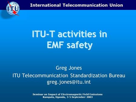 International Telecommunication Union Seminar on Impact of Electromagnetic Field Emissions Kampala, Uganda, 3-5 September 2003 ITU-T activities in EMF.