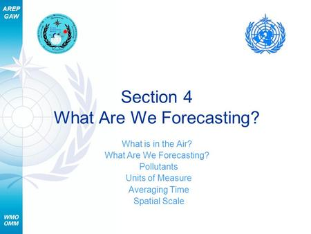 AREP GAW Section 4 What Are We Forecasting? What is in the Air? What Are We Forecasting? Pollutants Units of Measure Averaging Time Spatial Scale.