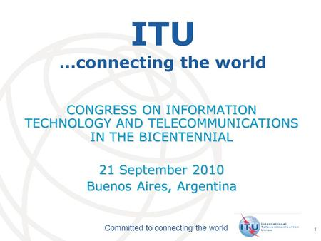 International Telecommunication Union Committed to connecting the world 1 ITU …connecting the world CONGRESS ON INFORMATION TECHNOLOGY AND TELECOMMUNICATIONS.