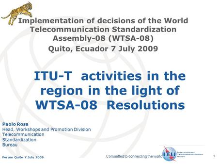 International Telecommunication Union Committed to connecting the world Forum Quito 7 July 2009 1 ITU-T activities in the region in the light of WTSA-08.
