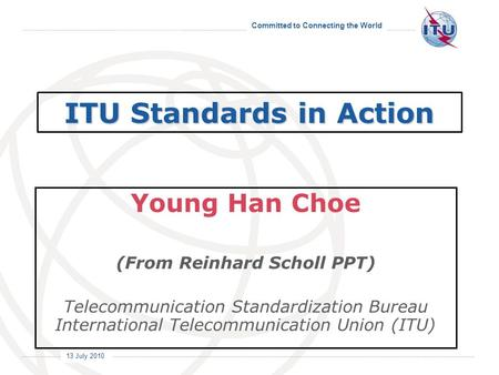 Committed to Connecting the World International Telecommunication Union 13 July 2010 ITU Standards in Action Young Han Choe (From Reinhard Scholl PPT)
