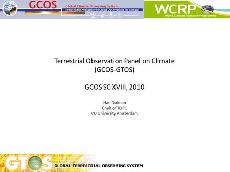 Terrestrial Observation Panel on Climate (GCOS-GTOS) GCOS SC XVIII, 2010 Han Dolman Chair of TOPC VU University Amsterdam.