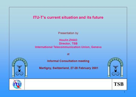 TSB 1 ITU-Ts current situation and its future Presentation by Houlin ZHAO Director, TSB International Telecommunication Union, Geneva at Informal Consultation.