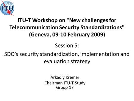 Arkadiy Kremer Chairman ITU-T Study Group 17 Session 5: SDOs security standardization, implementation and evaluation strategy ITU-T Workshop on New challenges.