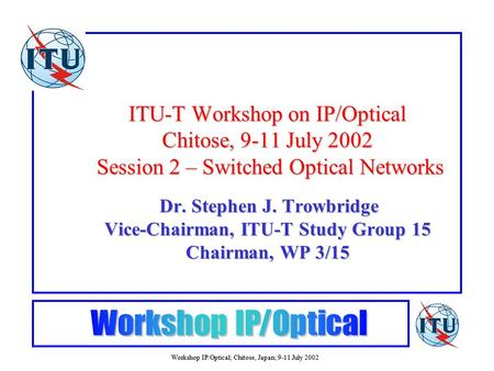 Workshop IP/Optical; Chitose, Japan; 9-11 July 2002 ITU-T Workshop on IP/Optical Chitose, 9-11 July 2002 Session 2 – Switched Optical Networks Dr. Stephen.