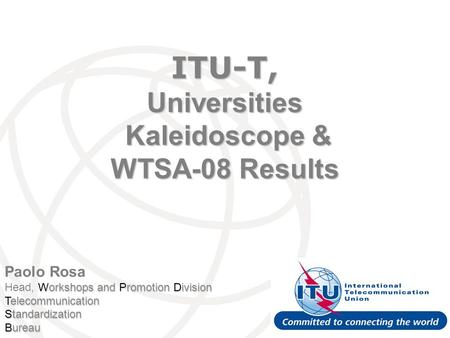 Paolo Rosa Workshops and Promotion Division Head, Workshops and Promotion Division Telecommunication Standardization Bureau ITU-T, Universities Kaleidoscope.