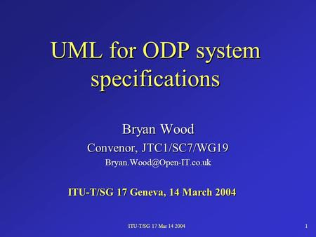 ITU-T/SG 17 Mar 14 20041 UML for ODP system specifications Bryan Wood Convenor, JTC1/SC7/WG19 ITU-T/SG 17 Geneva, 14 March 2004.
