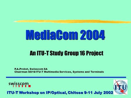 ITU-T Workshop on IP/Optical, Chitose 9-11 July 2002 MediaCom 2004 An ITU-T Study Group 16 Project P.A.Probst, Swisscom SA Chairman SG16/ITU-T Multimedia.