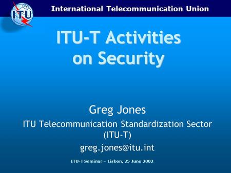International Telecommunication Union ITU-T Seminar – Lisbon, 25 June 2002 ITU-T Activities on Security Greg Jones ITU Telecommunication Standardization.