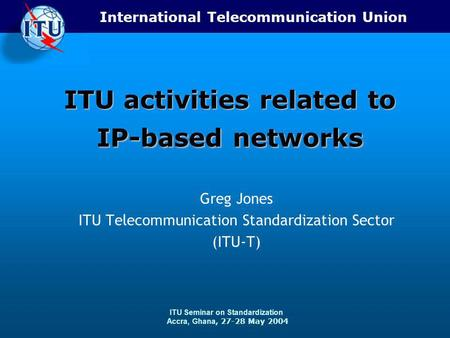 International Telecommunication Union ITU Seminar on Standardization Accra, Ghana, 27-28 May 2004 ITU activities related to IP-based networks Greg Jones.