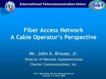 ITU-T Workshop All Star Network Access Geneva, 2-4 June 2004 International Telecommunication Union Fiber Access Network A Cable Operators Perspective Mr.