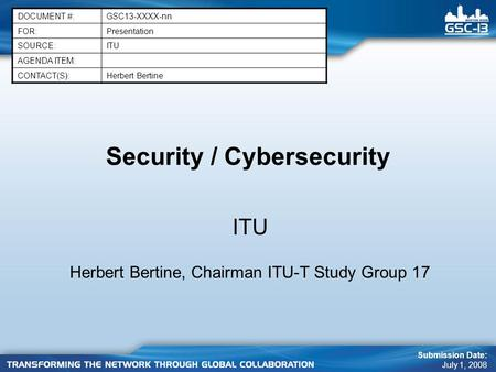 Security / Cybersecurity ITU Herbert Bertine, Chairman ITU-T Study Group 17 DOCUMENT #:GSC13-XXXX-nn FOR:Presentation SOURCE:ITU AGENDA ITEM: CONTACT(S):Herbert.