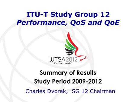 Summary of Results Study Period 2009-2012 ITU-T Study Group 12 Performance, QoS and QoE Charles Dvorak, SG 12 Chairman.