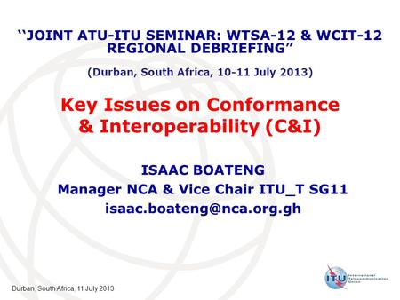 Key Issues on Conformance & Interoperability (C&I) ISAAC BOATENG Manager NCA & Vice Chair ITU_T SG11 JOINT ATU-ITU SEMINAR: WTSA-12.