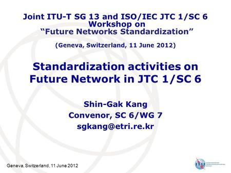 Geneva, Switzerland, 11 June 2012 Standardization activities on Future Network in JTC 1/SC 6 Shin-Gak Kang Convenor, SC 6/WG 7 Joint.