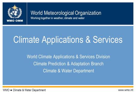 World Meteorological Organization Working together in weather, climate and water WMO OMM WMO Climate & Water Department www.wmo.int Climate Applications.