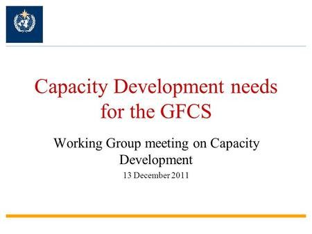 Capacity Development needs for the GFCS Working Group meeting on Capacity Development 13 December 2011.