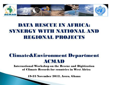 DATA RESCUE IN AFRICA: SYNERGY WITH NATIONAL AND REGIONAL PROJECTS Climate&Environment Department ACMAD International Workshop on the Rescue and Digitization.