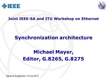 Geneva, Switzerland, 13 July 2013 Synchronization architecture Michael Mayer, Editor, G.8265, G.8275 Joint IEEE-SA and ITU Workshop on Ethernet.