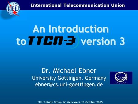 International Telecommunication Union ITU-T Study Group 17, Geneva, 5-14 October 2005 An Introduction to version 3 Dr. Michael Ebner University Göttingen,
