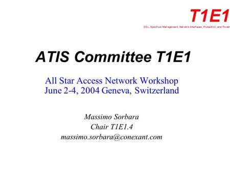 ATIS Committee T1E1 All Star Access Network Workshop June 2-4, 2004 Geneva, Switzerland Massimo Sorbara Chair T1E1.4